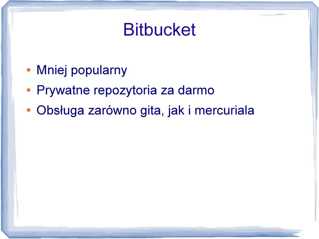 Bitbucket ● Mniej popularny ● Prywatne repozyto...