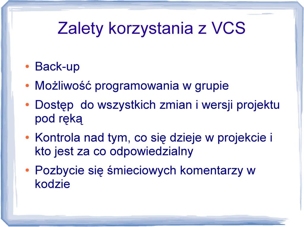 Zalety korzystania z VCS ● Back-up ● Możliwość ...