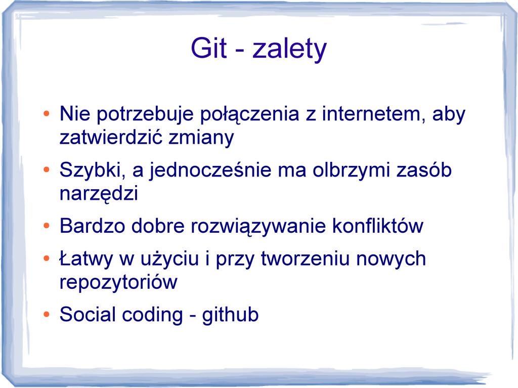 Git - zalety ● Nie potrzebuje połączenia z inte...