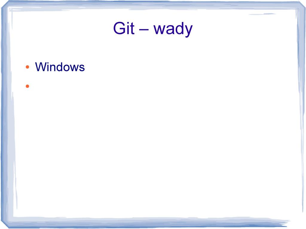 Git – wady ● Windows ●