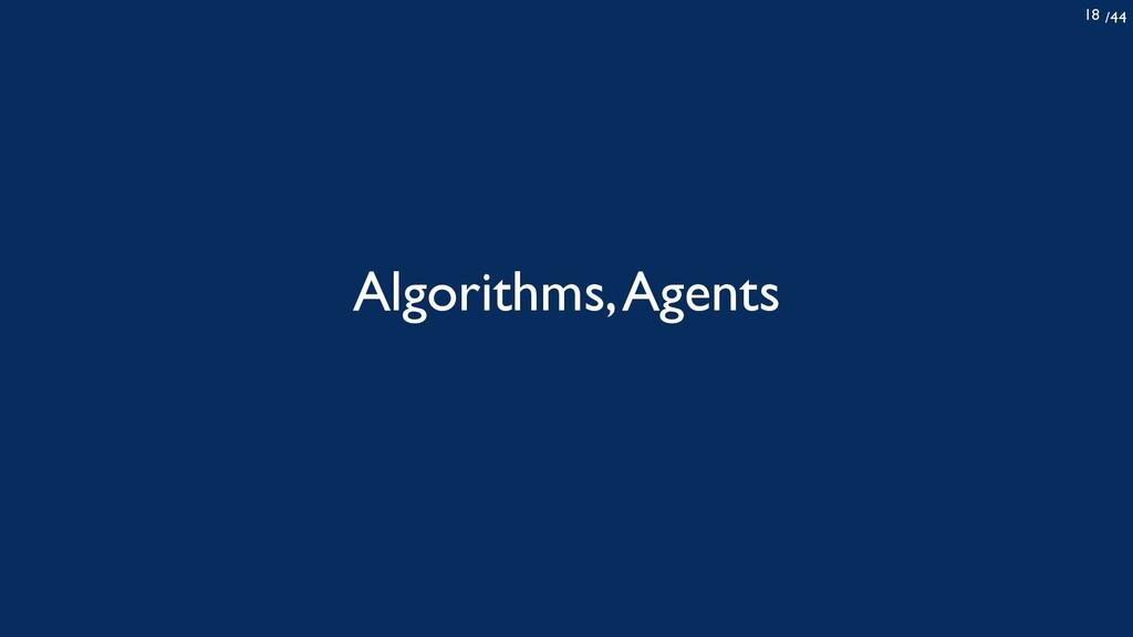 /44 18 Algorithms, Agents