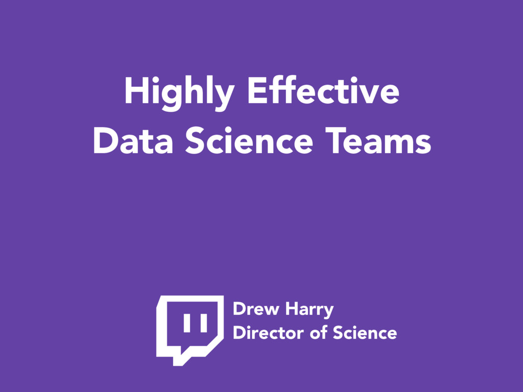 Highly Effective Data Science Teams Drew Harry ...