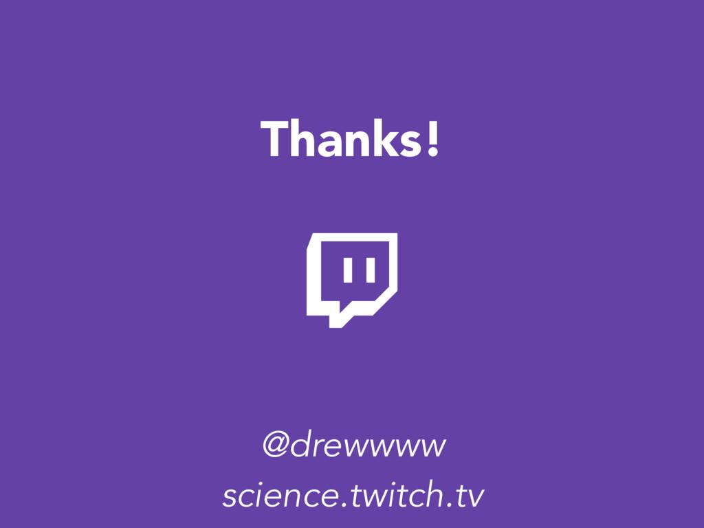 Thanks! science.twitch.tv @drewwww