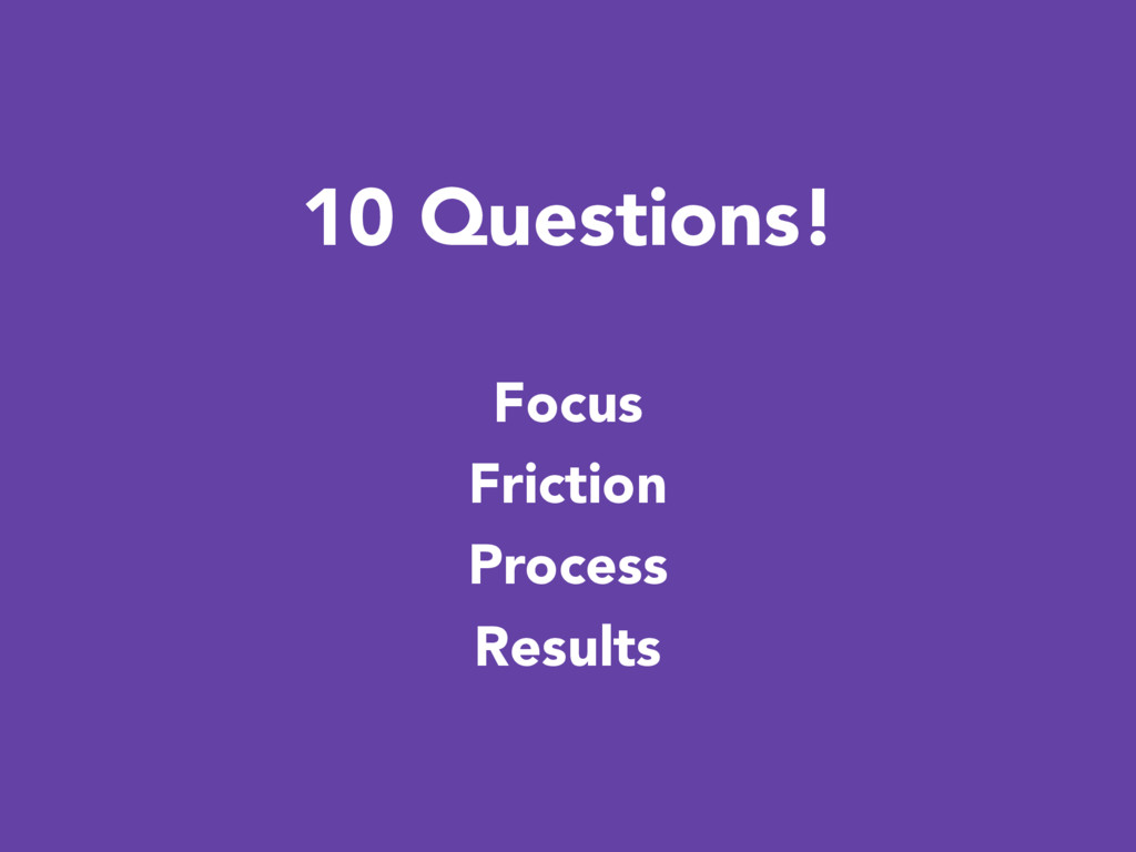 10 Questions! Focus Friction Process Results