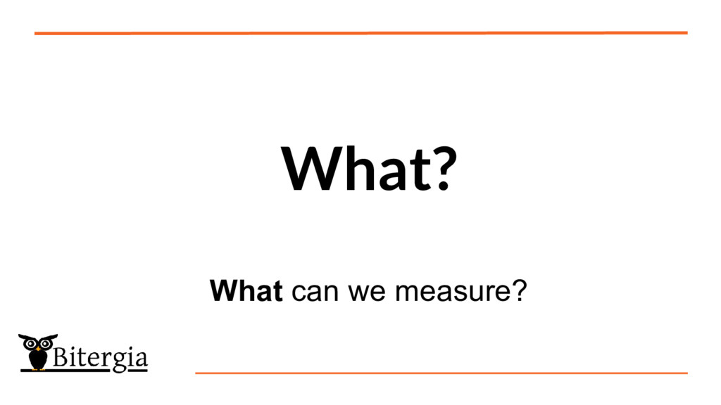 What? What can we measure?
