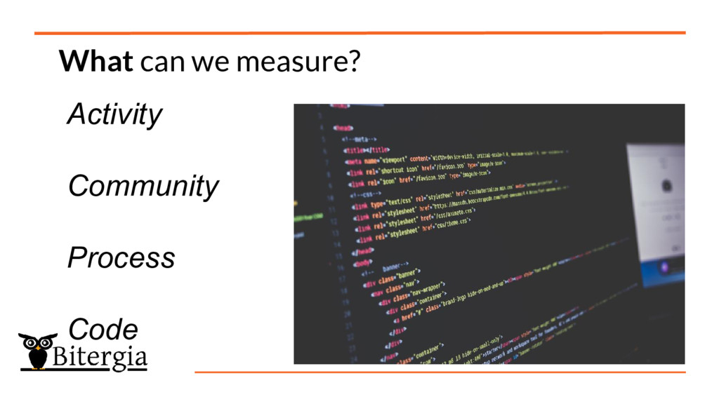 What can we measure? Activity Community Process...