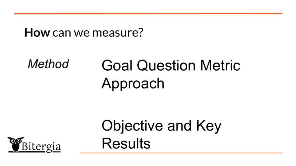 How can we measure? Method Goal Question Metric...