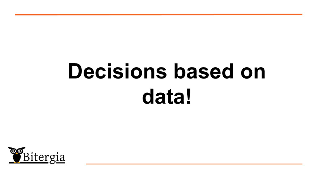 Decisions based on data!