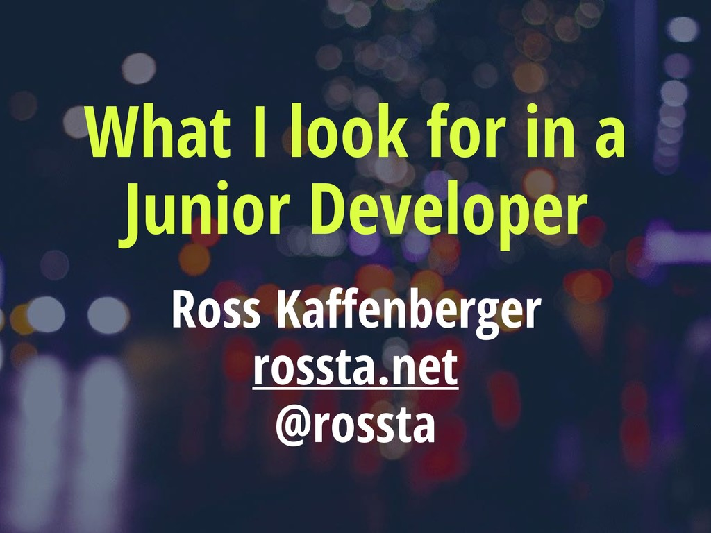 What I look for in a Junior Developer Ross Kaff...