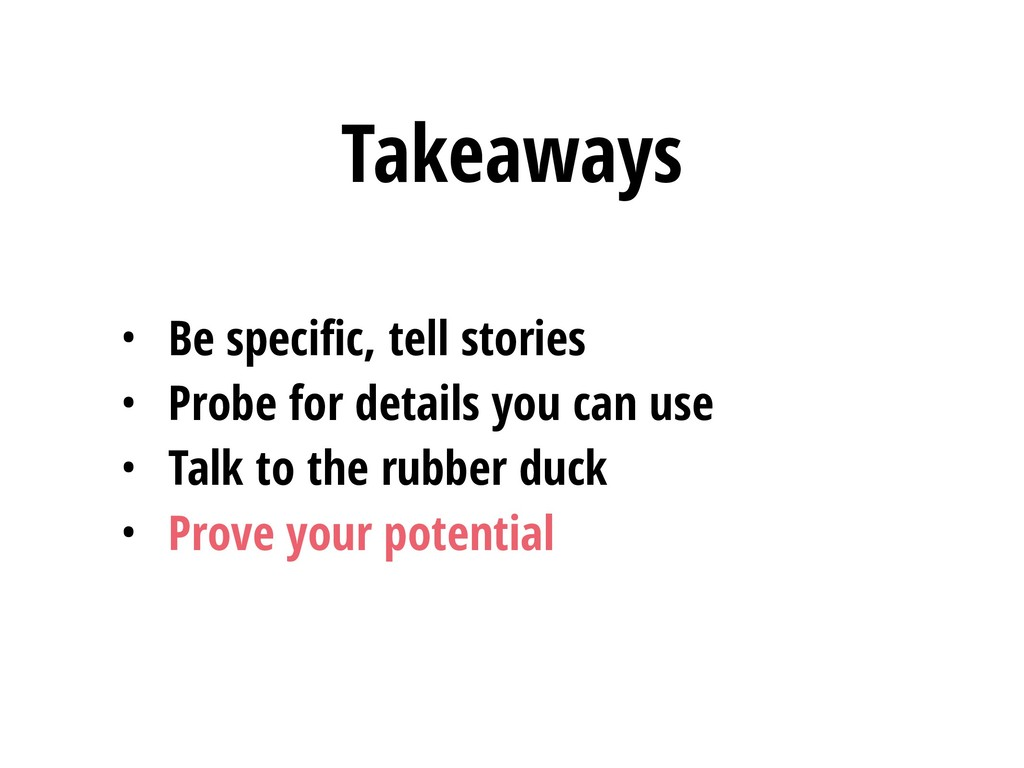 Takeaways • Be specific, tell stories • Probe fo...