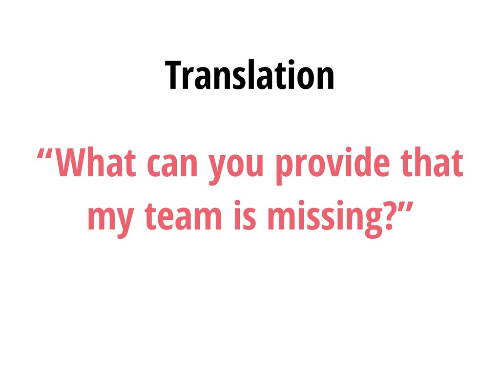 """What can you provide that my team is missing?""..."