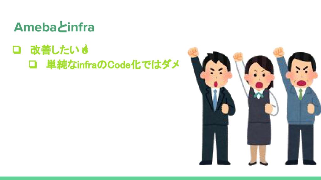 ❏ 改善したい ❏ 単純なinfraのCode化ではダメ Amebaとinfra