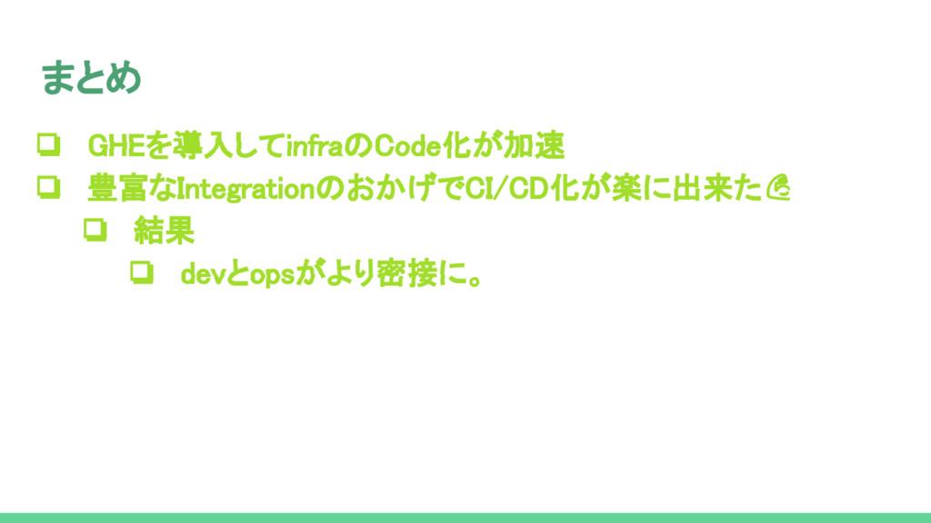 ❏ GHEを導入してinfraのCode化が加速 ❏ 豊富なIntegrationのおかげでC...