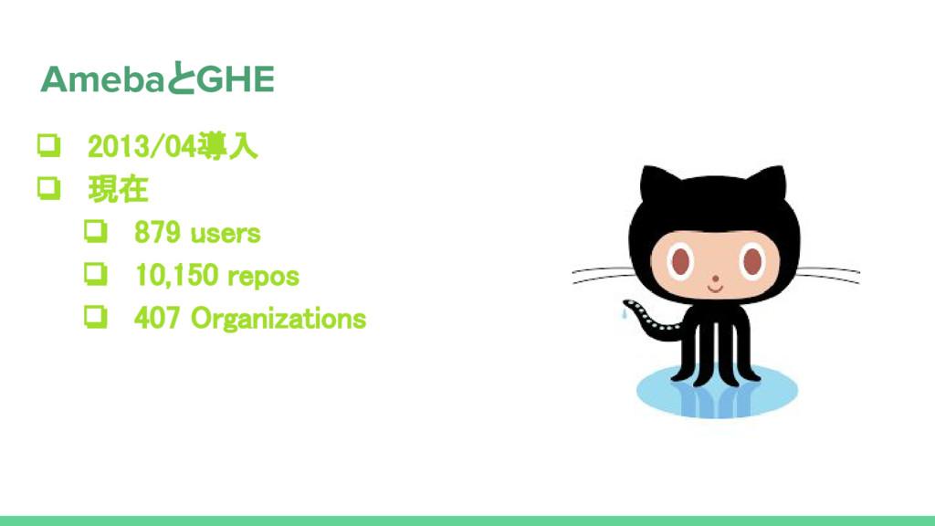 ❏ 2013/04導入 ❏ 現在 ❏ 879 users ❏ 10,150 repos ❏ 4...