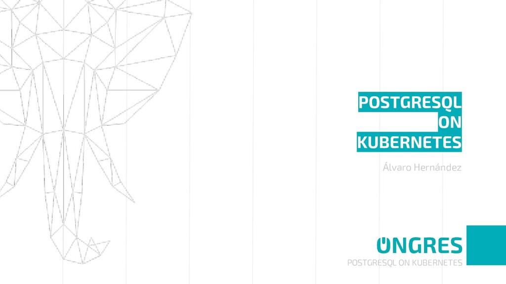 POSTGRESQL ON KUBERNETES POSTGRESQL ON KUBERNET...