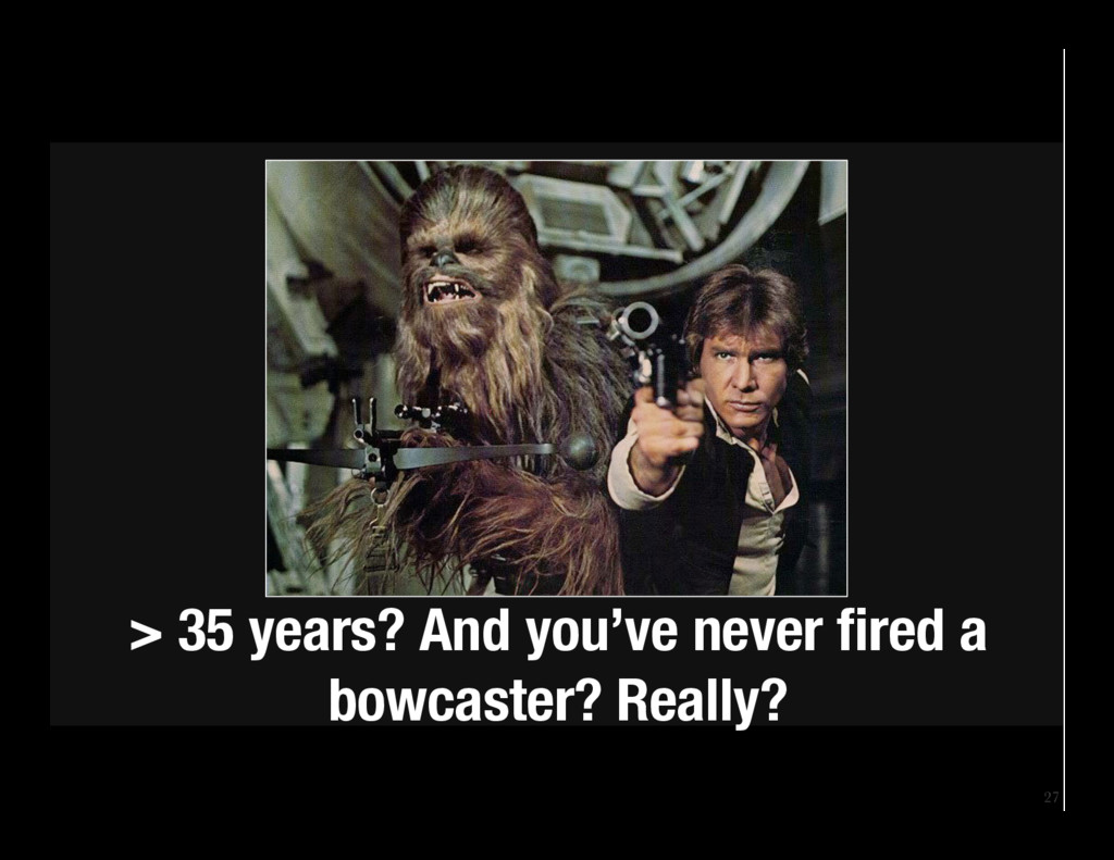 27 > 35 years? And you've never fired a bowcast...