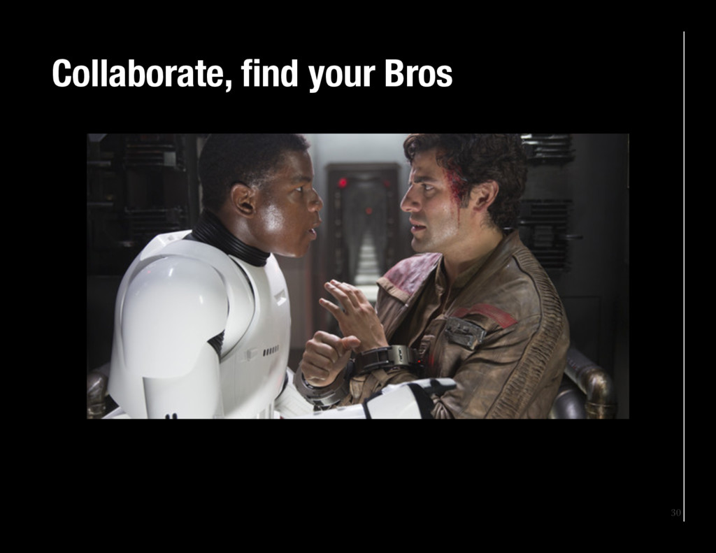30 Collaborate, find your Bros