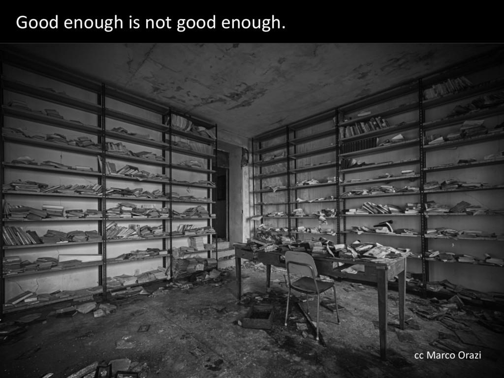 Good enough is not good enough. cc Marco Orazi