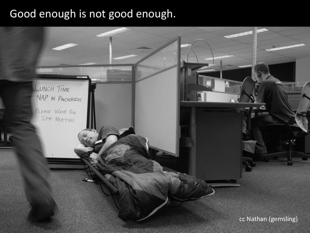 Good enough is not good enough. cc Nathan (gems...