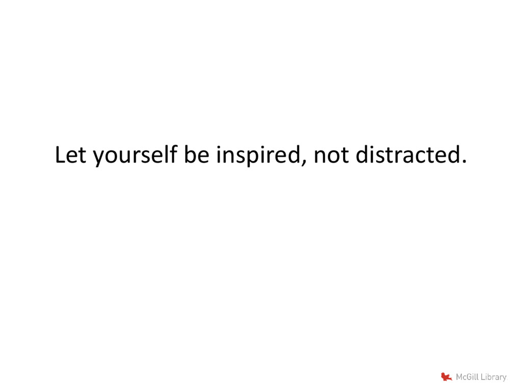 Let yourself be inspired, not distracted.