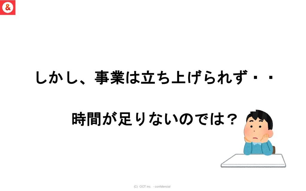 (C) OCT inc. - confidencial しかし、事業は立ち上げられず・・ 時間...