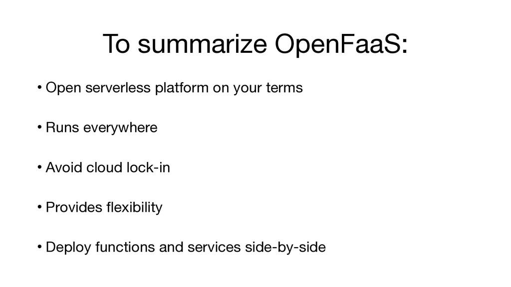 To summarize OpenFaaS: • Open serverless platfo...