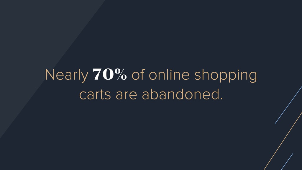 Nearly 70% of online shopping carts are abandon...