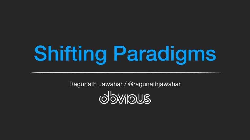 Shifting Paradigms Ragunath Jawahar / @ragunath...