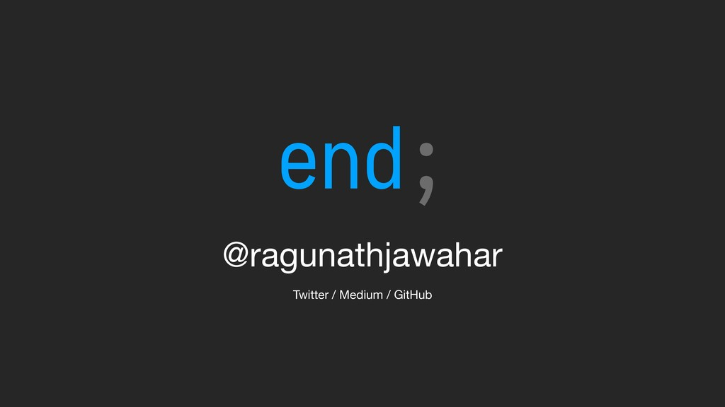 @ragunathjawahar Twitter / Medium / GitHub end;