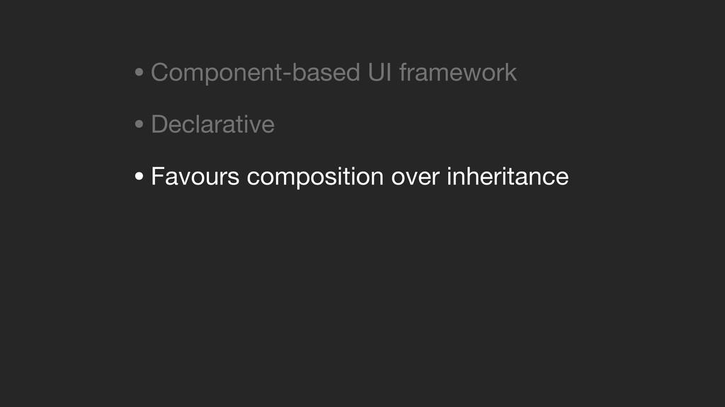 • Component-based UI framework  • Declarative  ...