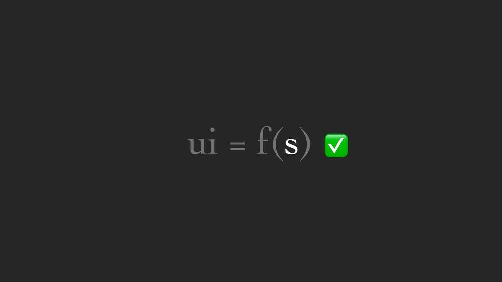 ui = f(s) ✅