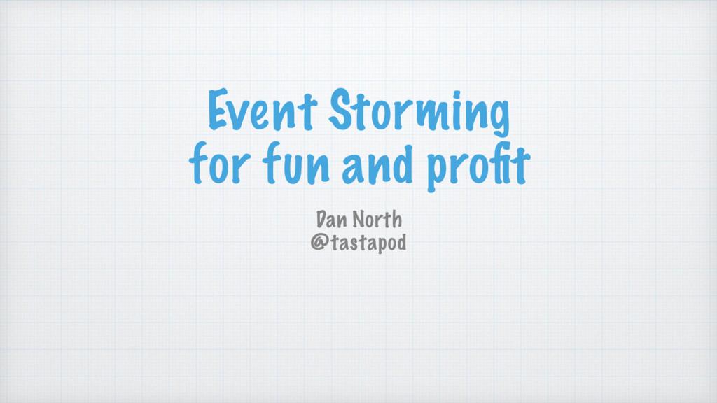 Event Storming for fun and profit Dan North @tas...