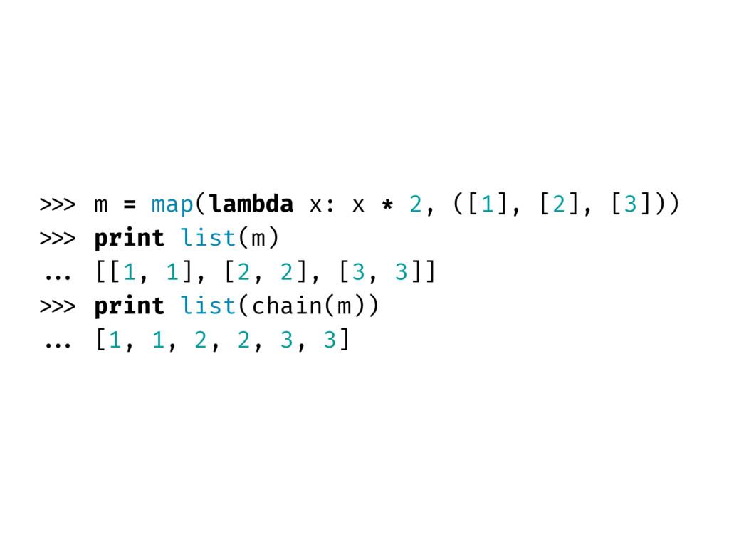 >>> m = map(lambda x: x * 2, ([1], [2], [3])) >...