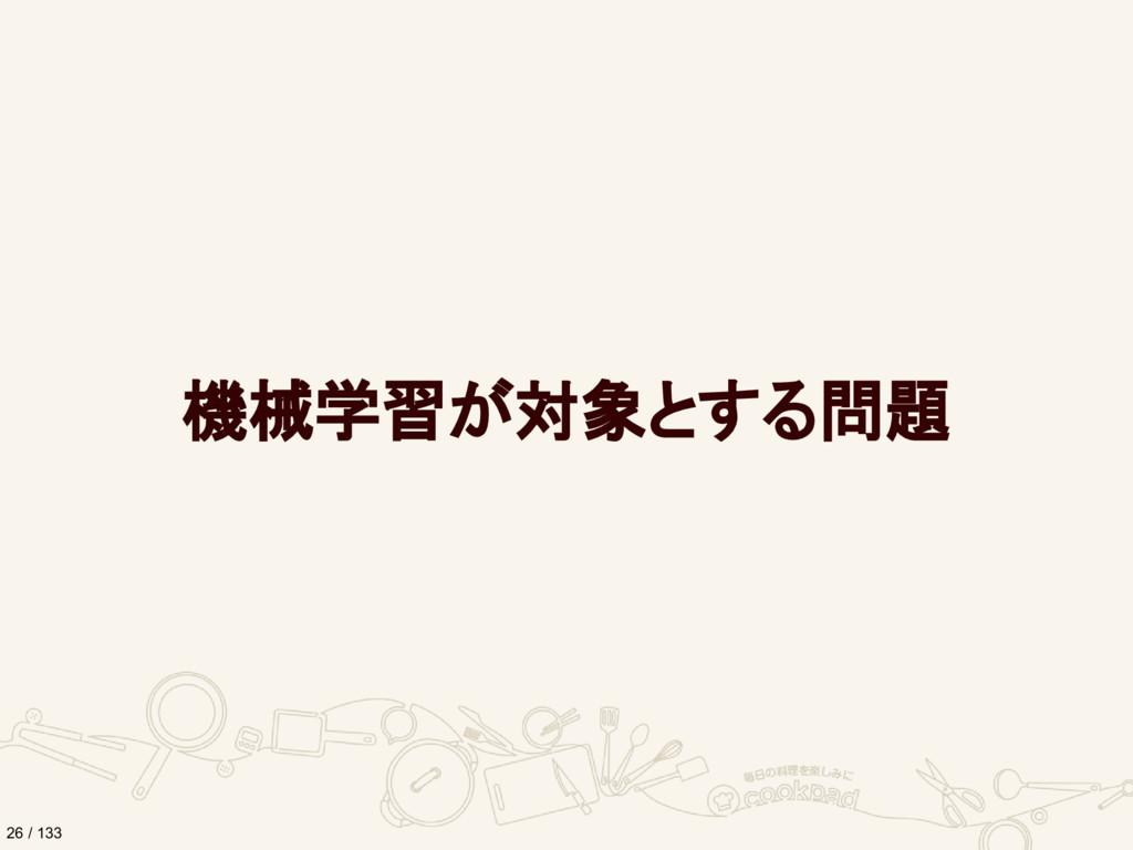 機械学習が対象とする問題 26 / 133