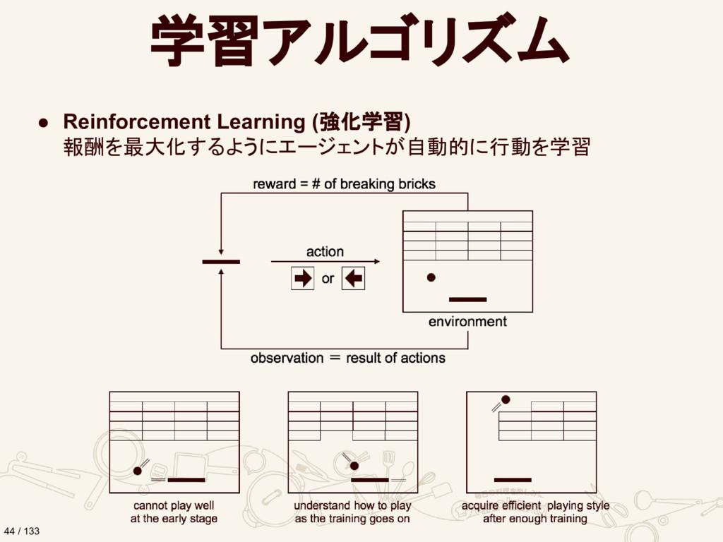 学習アルゴリズム ● Reinforcement Learning (強化学習) 報酬を最大化...