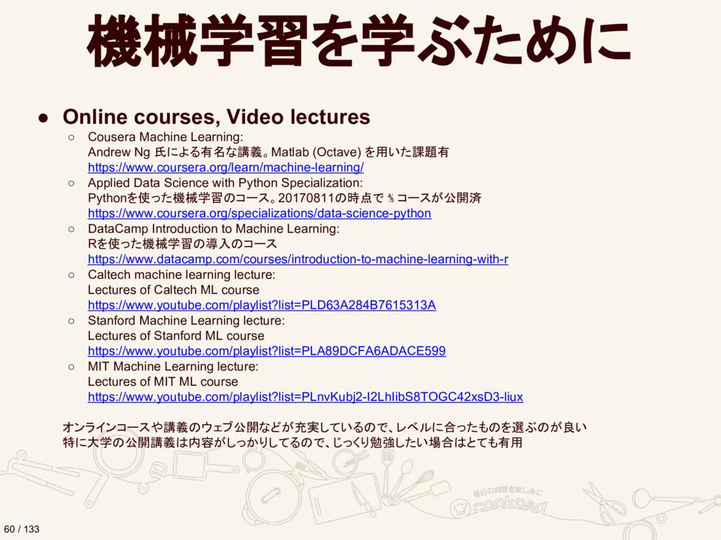 機械学習を学ぶために ● Online courses, Video lectures ○ C...