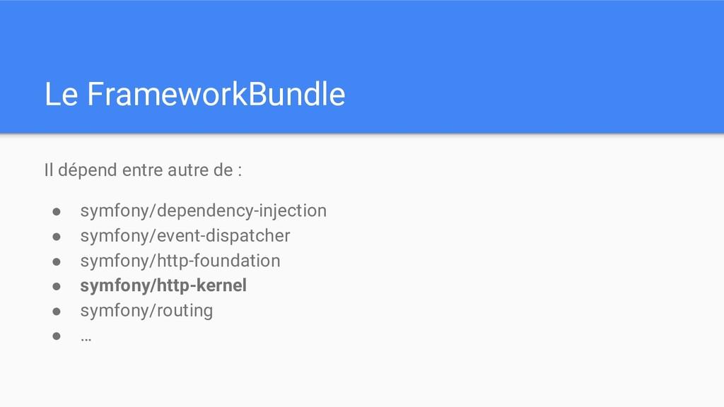 Le FrameworkBundle Il dépend entre autre de : ●...