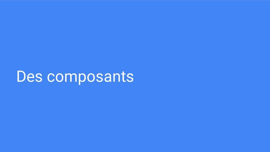 Des composants