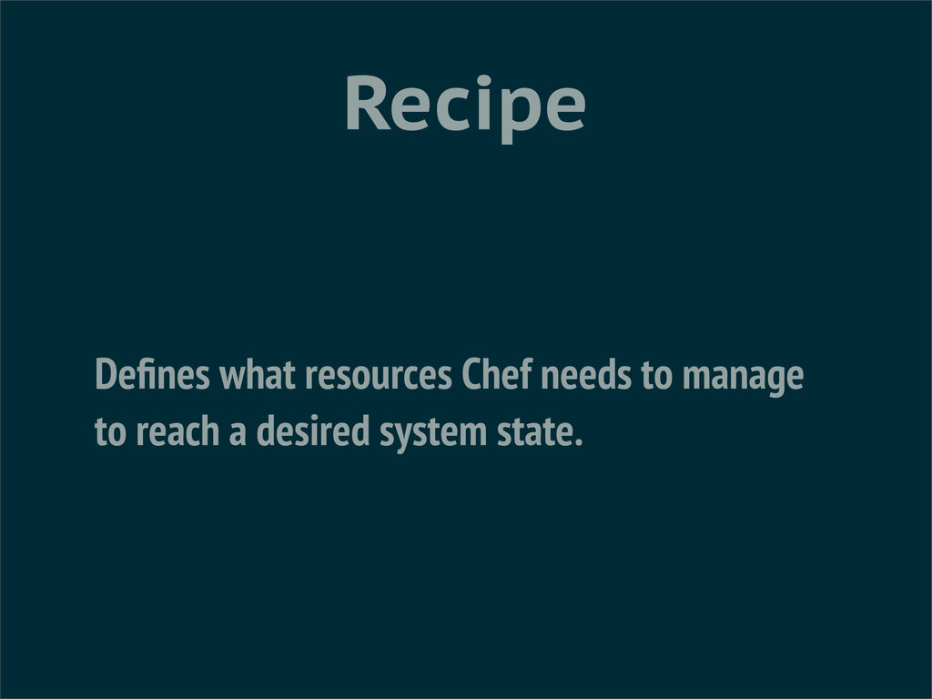 Recipe Defines what resources Chef needs to mana...