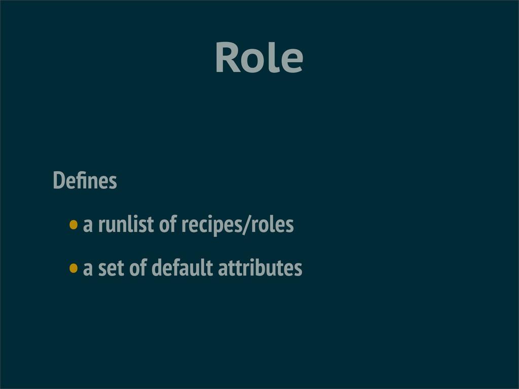 Role Defines •a runlist of recipes/roles •a set ...