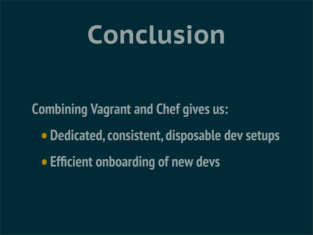 Conclusion Combining Vagrant and Chef gives us:...