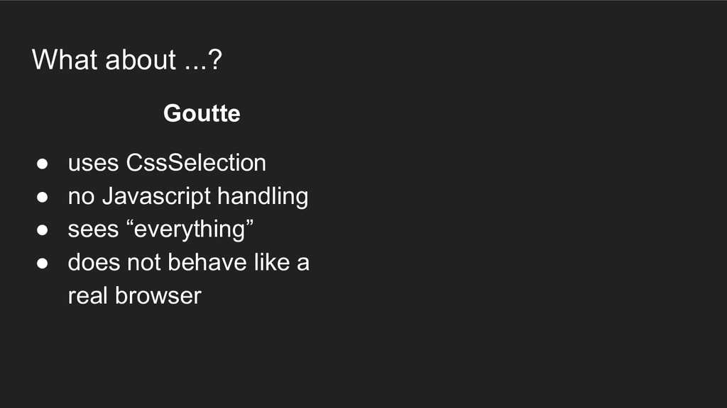 What about ...? Goutte ● uses CssSelection ● no...