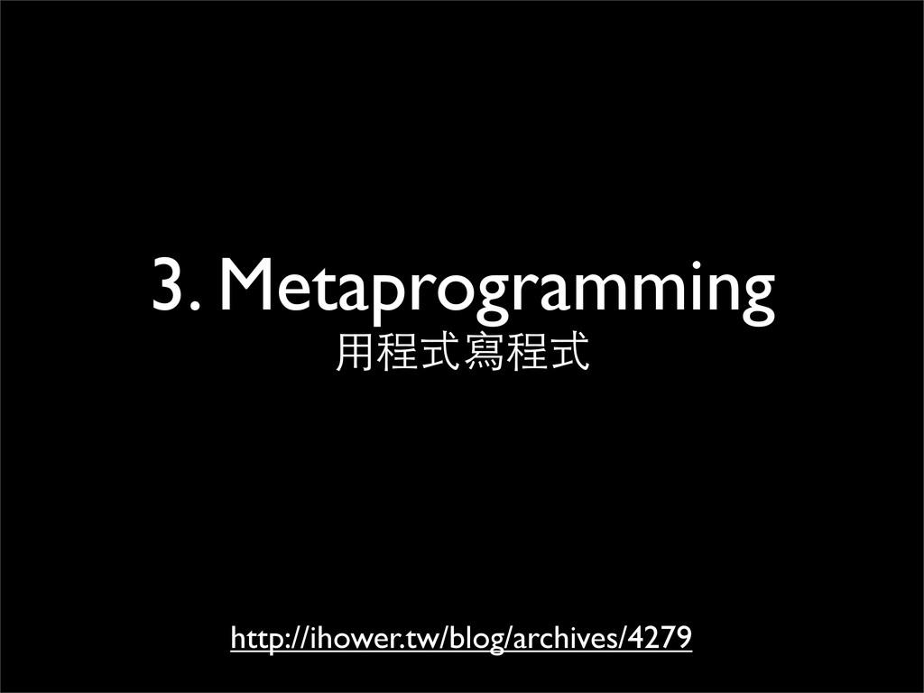 3. Metaprogramming ⽤用程式寫程式 http://ihower.tw/blo...