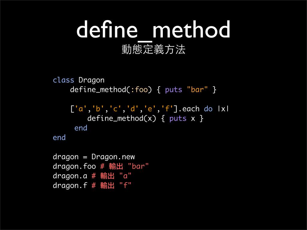 define_method 動態定義⽅方法 class Dragon define_method...