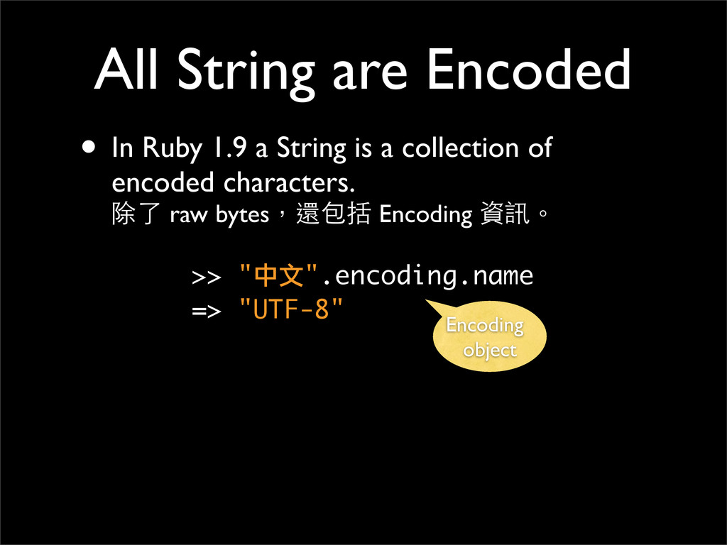 All String are Encoded • In Ruby 1.9 a String i...