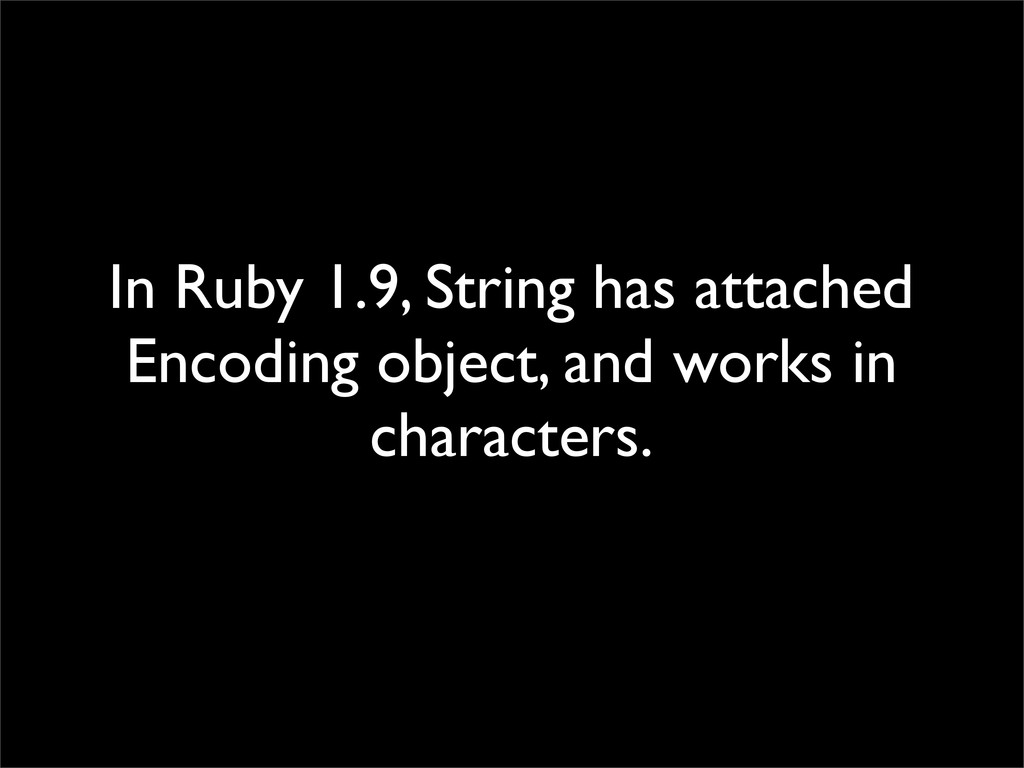 In Ruby 1.9, String has attached Encoding objec...