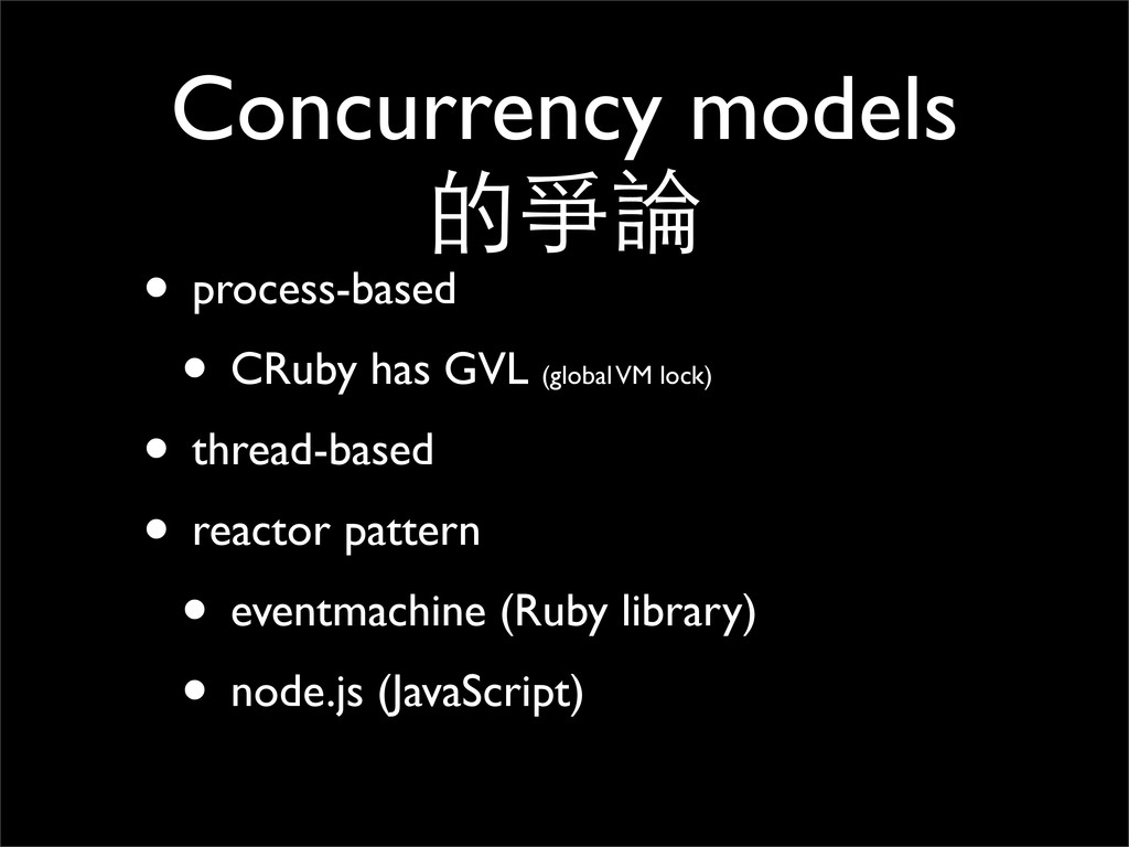 Concurrency models 的爭論 • process-based • CRuby ...