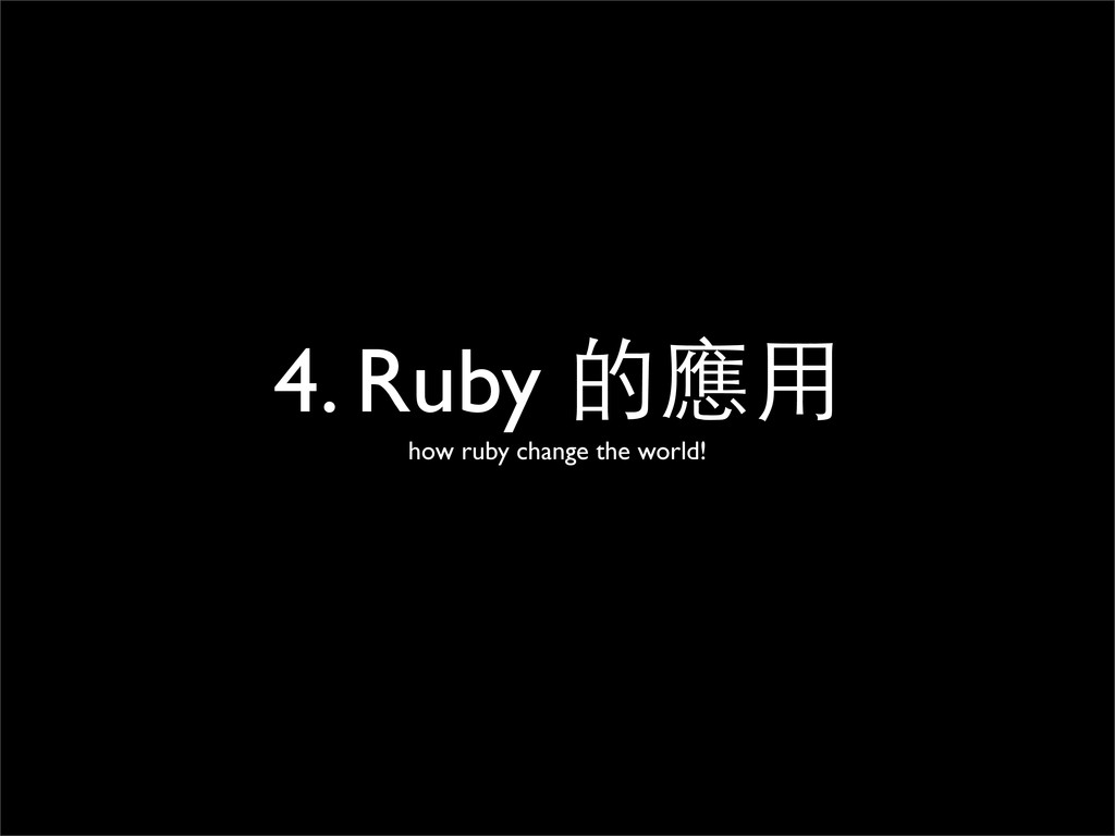 4. Ruby 的應⽤用 how ruby change the world!