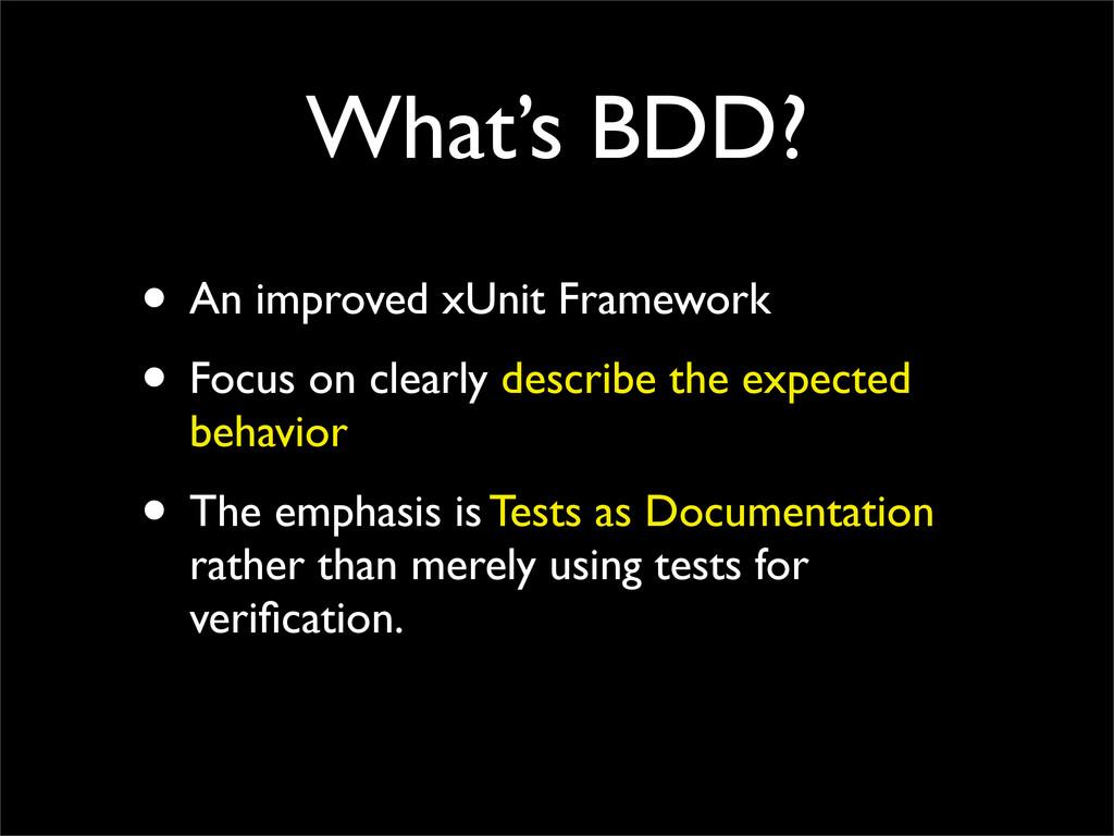 What's BDD? • An improved xUnit Framework • Foc...