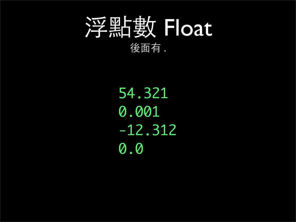 浮點數 Float 後⾯面有 . 54.321 0.001 -12.312 0.0
